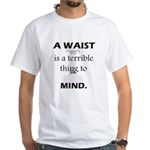 A Waist is a Terrible Thing to Mind T-Shirts Gifts White T-Shirt