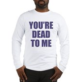 You're Dead to Me Long Sleeve T-Shirt