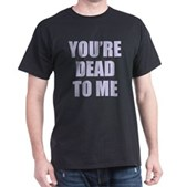 You're Dead to Me Dark T-Shirt