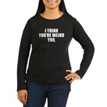 You're Weird Too Women's Long Sleeve Dark T-Shirt