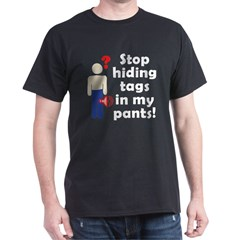 Stop Hiding Tags In My Pants! Dark T-Shirt