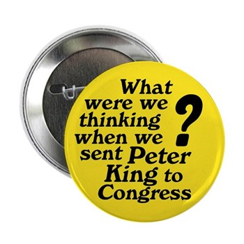 What were we thinking when we sent Peter King to Congress?  Replace the arrogant loudmouth in the next Congressional Election!  (New York Political Button against Rep. Peter King)