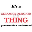 It's and Ceramics Designer thing, you T-Shirt