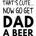 That's cute...now go get dad a beer T-Shirt